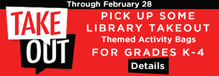 Through February 28, pick up Library Takeout for kids; click for details.